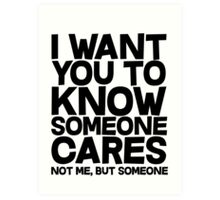 I want you to know someone cares, not me but someone Art Print