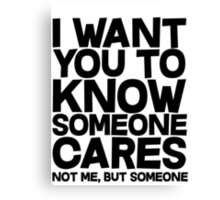 I want you to know someone cares, not me but someone Canvas Print