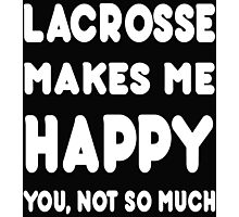 Lacrosse Makes Me Happy You, Not So Much - Tshirts & Hoodies! Photographic Print