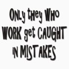Only they who work get caught in mistakes... by Qnita