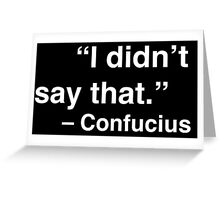 """I didn't say that."" - Confucius (White Text) Greeting Card"