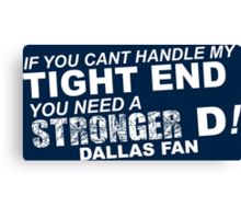 If You Can't Handle My Tight End You Need a Stronger D - Dallas Fan Tshirt & Hoodies Canvas Print