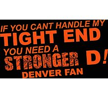 If You Can't Handle My Tight End You Need a Stronger D - Denver Fan Tshirt & Hoodies Photographic Print