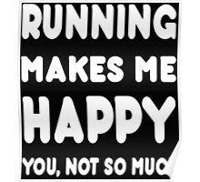 Running Makes Me Happy You, Not So Much - Tshirts & Hoodies! Poster