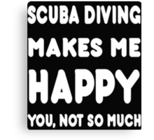 Scuba Diving Makes Me Happy You, Not So Much - Tshirts & Hoodies! Canvas Print