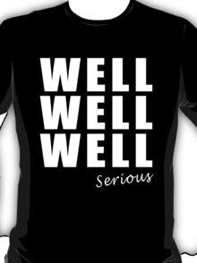 Well, Well, Well, Serious! T-Shirt