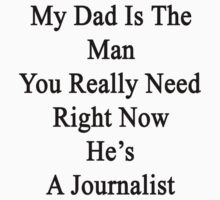 My Dad Is The Man You Really Need Right Now He's A Journalist  by supernova23