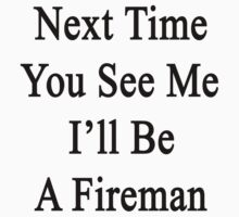Next Time You See Me I'll Be A Fireman  by supernova23
