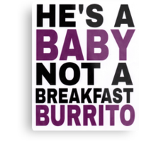 """He's a Baby, Not a Breakfast Burrito!"" Metal Print"