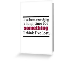 I've been searching a long time for something I think I've lost. Greeting Card