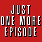 Just One More Episode by fishbiscuit