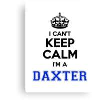 I cant keep calm Im a DAXTER Canvas Print