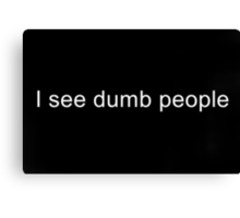 I see dumb people Canvas Print