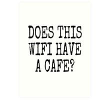 DOES THIS WIFI HAVE A CAFE? Art Print