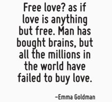 Free love? as if love is anything but free. Man has bought brains, but all the millions in the world have failed to buy love. by Quotr