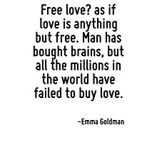 Free love? as if love is anything but free. Man has bought brains, but all the millions in the world have failed to buy love. Photographic Print