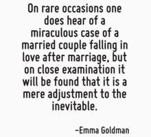 On rare occasions one does hear of a miraculous case of a married couple falling in love after marriage, but on close examination it will be found that it is a mere adjustment to the inevitable. by Quotr