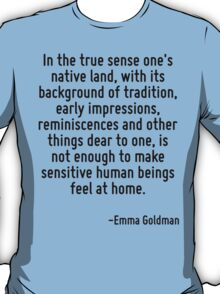 In the true sense one's native land, with its background of tradition, early impressions, reminiscences and other things dear to one, is not enough to make sensitive human beings feel at home. T-Shirt
