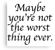 Maybe you're not the worst thing ever Canvas Print