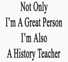 Not Only I'm A Great Person I'm Also A History Teacher  by supernova23