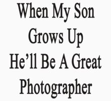 When My Son Grows Up He'll Be A Great Photographer  by supernova23