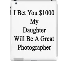 I Bet You $1000 My Daughter Will Be A Great Photographer  iPad Case/Skin