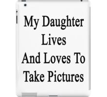 My Daughter Lives And Loves To Take Pictures  iPad Case/Skin