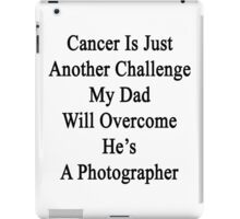 Cancer Is Just Another Challenge My Dad Will Overcome He's A Photographer  iPad Case/Skin