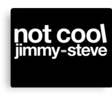 Not Cool Jimmy Steve WHT Canvas Print