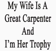 My Wife Is A Great Carpenter And I'm Her Trophy  by supernova23