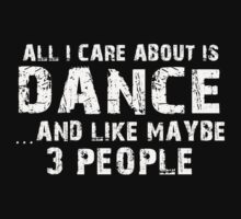 All I Care About is Dance and May be 3 Other People - T-Shirts & Hoodies by awesomearts