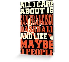 ALL I CARE ABOUT IS SAN FRANCISCO BASEBALL Greeting Card