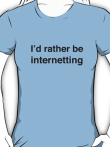 I'd Rather Be Internetting T-Shirt