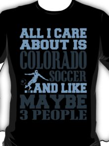 ALL I CARE ABOUT IS COLORADO SOCCER T-Shirt