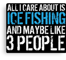 Humorous 'All I Care About Is Ice Fishing And Maybe Like 3 People' Tshirt, Accessories and Gifts Canvas Print
