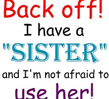 BACK OFF! I HAVE A SISTER AND IM NOT AFRAID TO USE HER by Divertions