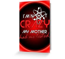 I'not crazy my mother had me tested-Sheldon Greeting Card