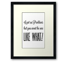 I got 99 problems but you wont be one like what! Black text Framed Print