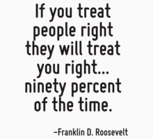 If you treat people right they will treat you right... ninety percent of the time. by Quotr