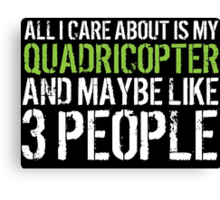 Awesome 'All I Care About Is My Quadricopter And Maybe Like 3 People' Tshirt, Accessories and Gifts Canvas Print