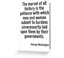 The marvel of all history is the patience with which men and women submit to burdens unnecessarily laid upon them by their governments. Greeting Card