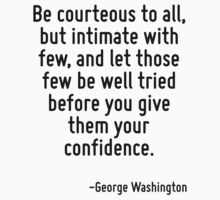 Be courteous to all, but intimate with few, and let those few be well tried before you give them your confidence. by Quotr