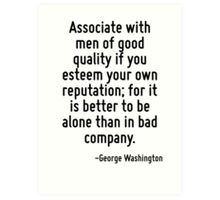 Associate with men of good quality if you esteem your own reputation; for it is better to be alone than in bad company. Art Print