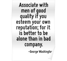 Associate with men of good quality if you esteem your own reputation; for it is better to be alone than in bad company. Poster