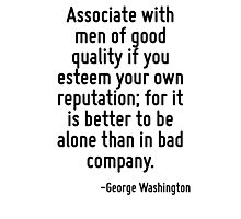 Associate with men of good quality if you esteem your own reputation; for it is better to be alone than in bad company. Photographic Print