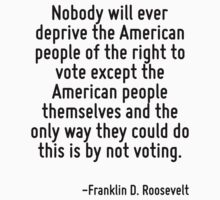 Nobody will ever deprive the American people of the right to vote except the American people themselves and the only way they could do this is by not voting. by Quotr