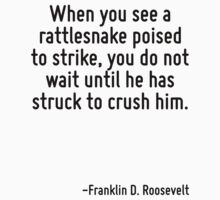 When you see a rattlesnake poised to strike, you do not wait until he has struck to crush him. by Quotr