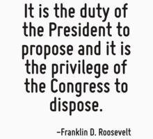 It is the duty of the President to propose and it is the privilege of the Congress to dispose. by Quotr