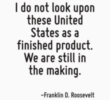 I do not look upon these United States as a finished product. We are still in the making. by Quotr