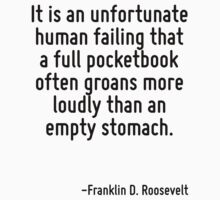 It is an unfortunate human failing that a full pocketbook often groans more loudly than an empty stomach. by Quotr